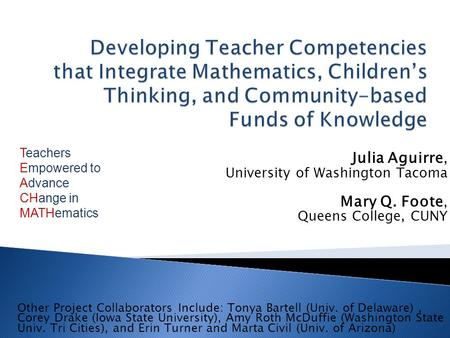 Julia Aguirre, University of Washington Tacoma Mary Q. Foote, Queens College, CUNY Other Project Collaborators Include: Tonya Bartell (Univ. of Delaware),