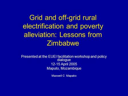 Grid and off-grid rural electrification and poverty alleviation: Lessons from Zimbabwe Presented at the EUEI facilitation workshop and policy dialogue.