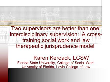 Two supervisors are better than one! Interdisciplinary supervision: A cross- training social work and law therapeutic jurisprudence model. Karen Keroack,