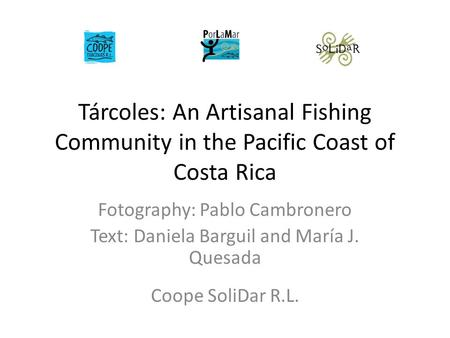 Tárcoles: An Artisanal Fishing Community in the Pacific Coast of Costa Rica Fotography: Pablo Cambronero Text: Daniela Barguil and María J. Quesada Coope.