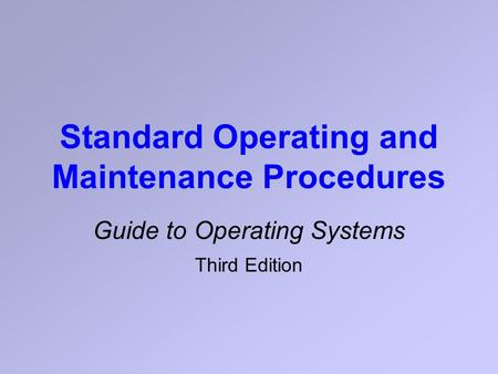 Standard Operating and Maintenance Procedures Guide to Operating Systems Third Edition.