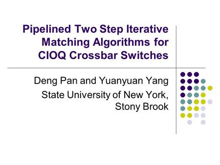 Pipelined Two Step Iterative Matching Algorithms for CIOQ Crossbar Switches Deng Pan and Yuanyuan Yang State University of New York, Stony Brook.