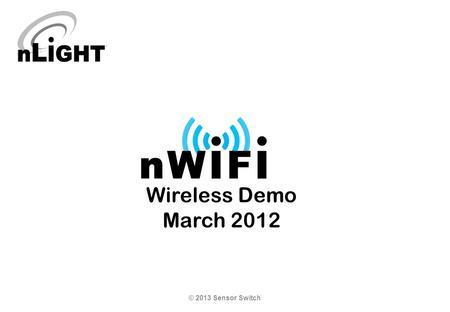 Wireless Demo March 2012 © 2013 Sensor Switch. nWiFi Demonstration Tool The best way to sell the nWiFi products is to provide a demonstration of the capabilities.