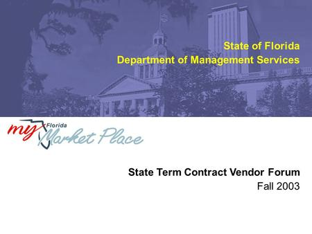 Fall 2003 State Term Contract Vendor Forum State of Florida Department of Management Services.