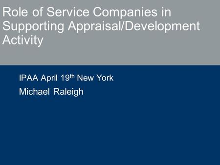 Role of Service Companies in Supporting Appraisal/Development Activity IPAA April 19 th New York Michael Raleigh.