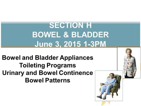 SECTION H BOWEL & BLADDER June 3, 2015 1-3PM Bowel and Bladder Appliances Toileting Programs Urinary and Bowel Continence Bowel Patterns.