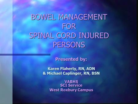 BOWEL MANAGEMENT FOR SPINAL CORD INJURED PERSONS Presented by: Karen Flaherty, RN, ADN & Michael Caplinger, RN, BSN VABHS SCI Service West Roxbury Campus.