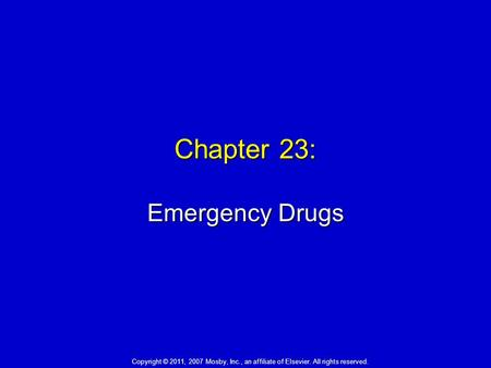 Chapter 23: Emergency Drugs Copyright © 2011, 2007 Mosby, Inc., an affiliate of Elsevier. All rights reserved.