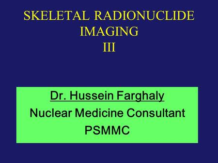 SKELETAL RADIONUCLIDE IMAGING III Dr. Hussein Farghaly Nuclear Medicine Consultant PSMMC.
