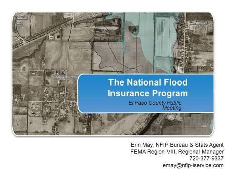 The National Flood Insurance Program El Paso County Public Meeting Erin May, NFIP Bureau & Stats Agent FEMA Region VIII, Regional Manager 720-377-9337.