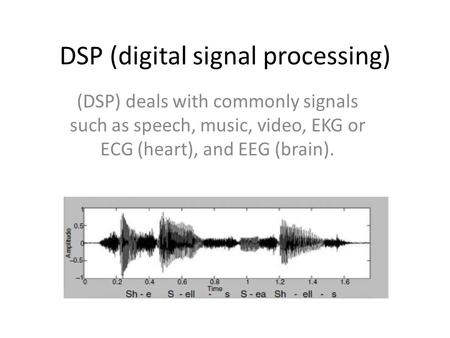 DSP (digital signal processing) (DSP) deals with commonly signals such as speech, music, video, EKG or ECG (heart), and EEG (brain).