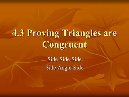 4.3 Proving Triangles are Congruent Side-Side-SideSide-Angle-Side.