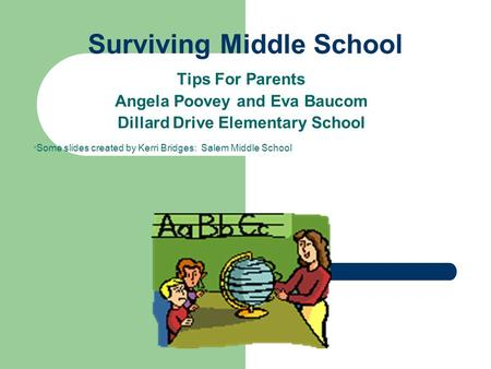 Surviving Middle School Tips For Parents Angela Poovey and Eva Baucom Dillard Drive Elementary School * Some slides created by Kerri Bridges: Salem Middle.
