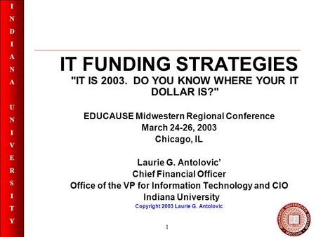 INDIANAUNIVERSITYINDIANAUNIVERSITY 1 IT FUNDING STRATEGIES IT IS 2003. DO YOU KNOW WHERE YOUR IT DOLLAR IS? EDUCAUSE Midwestern Regional Conference.