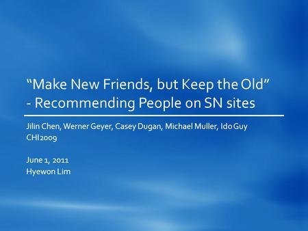 """Make New Friends, but Keep the Old"" - Recommending People on SN sites Jilin Chen, Werner Geyer, Casey Dugan, Michael Muller, Ido Guy CHI2009 June 1, 2011."