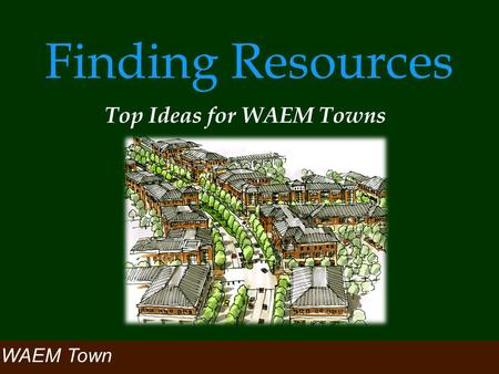 Finding Resources Top Ideas for WAEM Towns WAEM Town.
