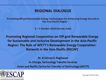 Copyright © APCTT 2011 REGIONAL DIALOGUE Promoting Off-grid Renewable Energy Technologies for Enhancing Energy Security in the Asia-Pacific Region 4 –