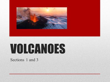 VOLCANOES Sections 1 and 3  A volcano is a weak spot in the crust where molten.