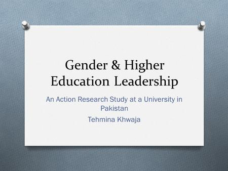 Gender & Higher Education Leadership An Action Research Study at a University in Pakistan Tehmina Khwaja.