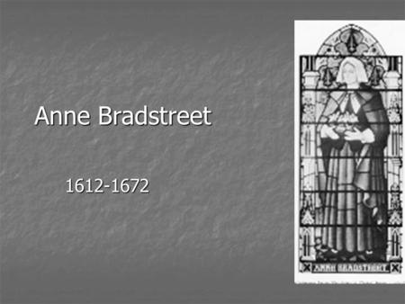 Anne Bradstreet 1612-1672. Bradstreet was born Anne Dudley in Northampton, England. Bradstreet was born Anne Dudley in Northampton, England. Raised as.