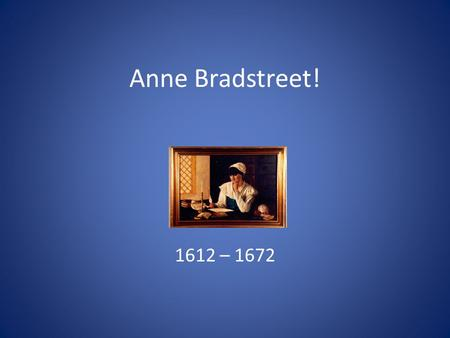 Anne Bradstreet! 1612 – 1672. Father was John Dudley, a nonconformist soldier 1630, sailed with family to America His coworker, Simon Bradstreet, married.