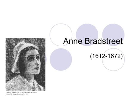 Anne Bradstreet (1612-1672). Anne Bradstreet Born Anne Dudley in Northampton, England in 1612. Father managed Earl of Lincoln's estate Provided daughter.