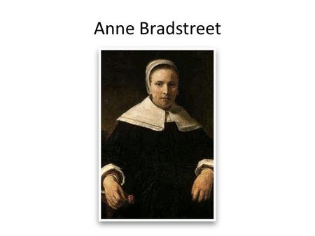Anne Bradstreet. Born 1612, died 1672 First poet and female writer published in British American Colonies Grew up in a cultured and well-educated English.