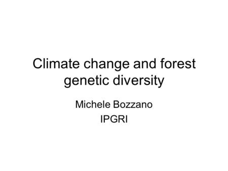 Michele Bozzano IPGRI Climate change and forest genetic diversity.