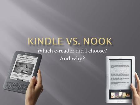 Which e-reader did I choose? And why?. 1. Product description 2. How does one use the devices 3. Why would you want one 4. Cost: device and monthly charge.