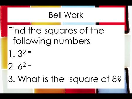 Bell Work Find the squares of the following numbers 1. 3 2 = 2. 6 2 = 3. What is the square of 8?
