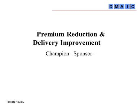 Tollgate Review DMA IC Premium Reduction & Delivery Improvement Champion –Sponsor –