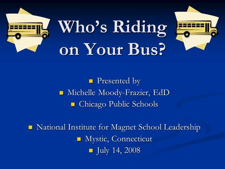 Who's Riding on Your Bus? Presented by Presented by Michelle Moody-Frazier, EdD Michelle Moody-Frazier, EdD Chicago Public Schools Chicago Public Schools.
