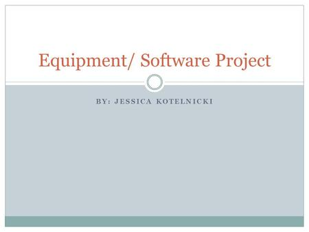 BY: JESSICA KOTELNICKI Equipment/ Software Project.