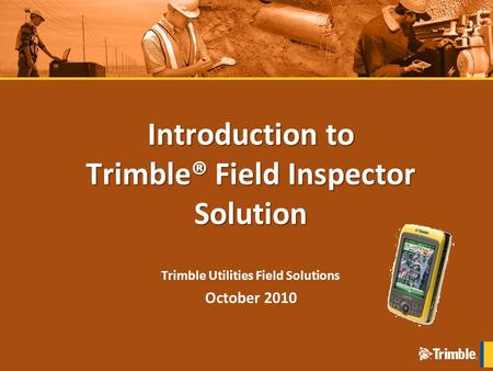 Introduction to Trimble® Field Inspector Solution Trimble Utilities Field Solutions October 2010.