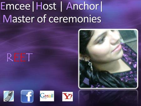 Emcee|Host | Anchor| Master of ceremonies REET. Personal Details Height - 5 feet 6 inches (Without heels) Languages Known - English, Hindi, Punjabi, Spanish.