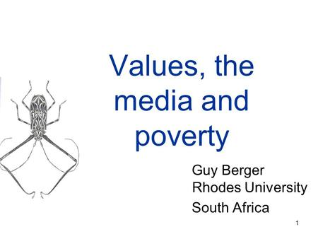 1 Values, the media and poverty Guy Berger Rhodes University South Africa.