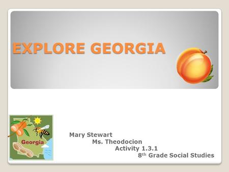 EXPLORE GEORGIA Mary Stewart Ms. Theodocion Activity 1.3.1 8 th Grade Social Studies.