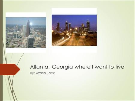 Atlanta, Georgia where I want to live By: Azaria Jack.