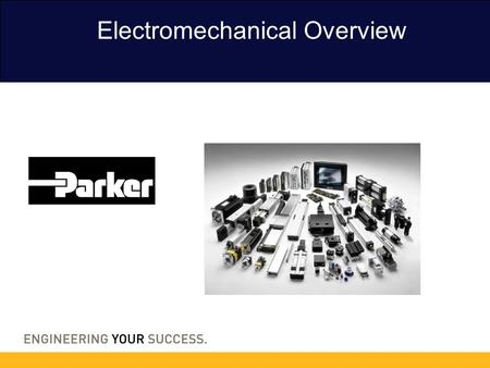 Electromechanical Overview. Parker Hannifin Today $12Billion Sales 8Product Groups 53Countries 122Divisions 250Plants worldwide 2,750Product Lines 1,200Markets.