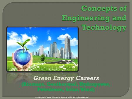 1 Green Energy Careers (Biomass, Geothermal, Hydropower, Petroleum, Solar, Wind) ‏ Copyright © Texas Education Agency, 2012. All rights reserved.