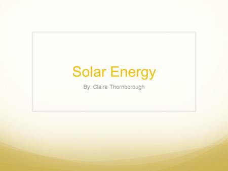 Solar Energy By: Claire Thornborough. Solar Energy How does it work? Solar thermal vs. solar photovoltaic Two types of solar thermal energy: active and.