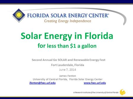 A Research Institute of the University of Central Florida Solar Energy in Florida for less than $1 a gallon Second Annual Go SOLAR and Renewable Energy.