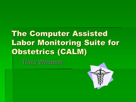The Computer Assisted Labor Monitoring Suite for Obstetrics (CALM) Tracy Whitman.