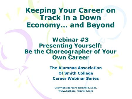 Keeping Your Career on Track in a Down Economy… and Beyond Webinar #3 Presenting Yourself: Be the Choreographer of Your Own Career The Alumnae Association.