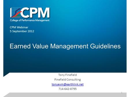Earned Value Management Guidelines Tony Finefield Finefield Consulting 714-642-8795 CPM Webinar 5 September 2012 1.