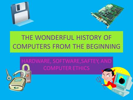 THE WONDERFUL HISTORY OF COMPUTERS FROM THE BEGINNING HARDWARE, SOFTWARE,SAFTEY, AND COMPUTER ETHICS.