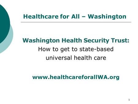 Healthcare for All – Washington Washington Health Security Trust: How to get to state-based universal health care www.healthcareforallWA.org 1.