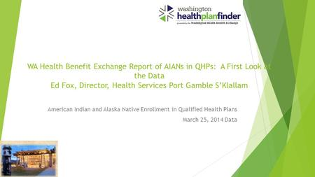 WA Health Benefit Exchange Report of AIANs in QHPs: A First Look at the Data Ed Fox, Director, Health Services Port Gamble S'Klallam American Indian and.