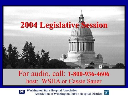 Washington State Hospital Association Association of Washington Public Hospital Districts 2004 Legislative Session For audio, call: 1-800-936-4606 host: