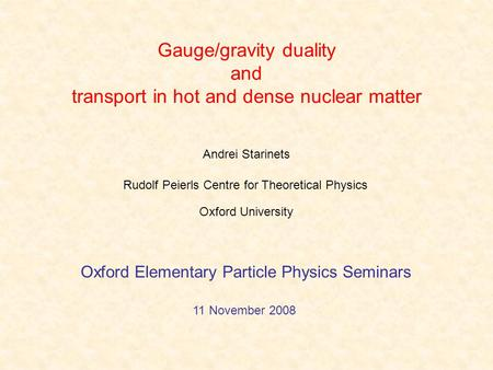 Gauge/gravity duality and transport in hot and dense nuclear matter Andrei Starinets Oxford Elementary Particle Physics Seminars 11 November 2008 Rudolf.